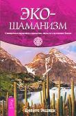 Эко-шаманизм. Священные практики единства